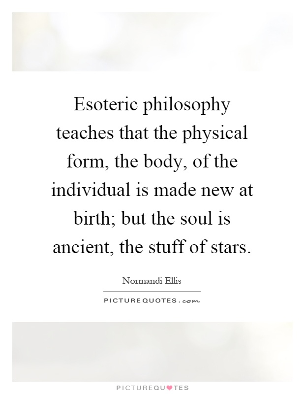 Esoteric philosophy teaches that the physical form, the body, of the individual is made new at birth; but the soul is ancient, the stuff of stars Picture Quote #1