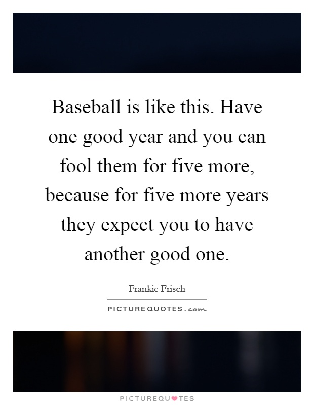 Baseball is like this. Have one good year and you can fool them for five more, because for five more years they expect you to have another good one Picture Quote #1