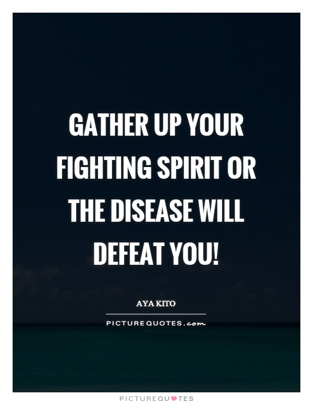 Gather up your fighting spirit or the disease will defeat you! Picture Quote #1