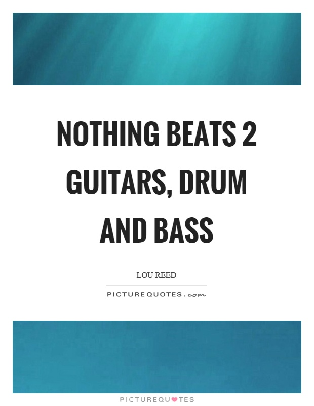 Nothing beats 2 guitars, drum and bass Picture Quote #1