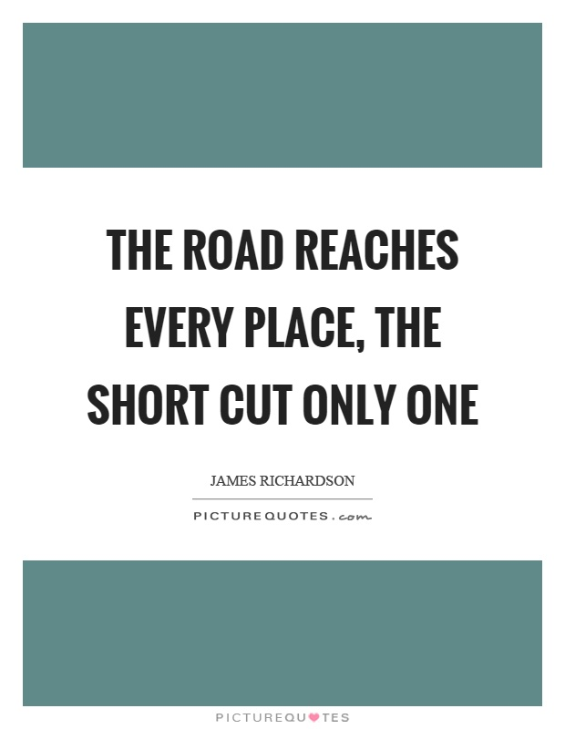 The road reaches every place, the short cut only one Picture Quote #1