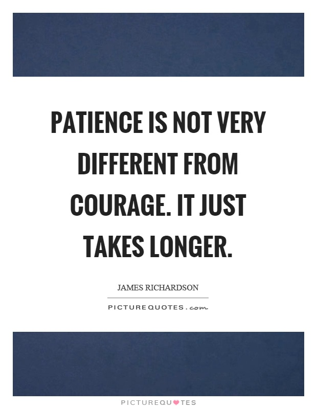 Patience is not very different from courage. It just takes longer Picture Quote #1