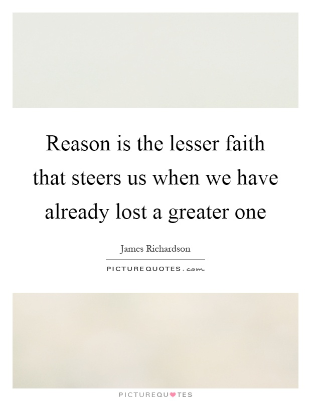 Reason is the lesser faith that steers us when we have already lost a greater one Picture Quote #1