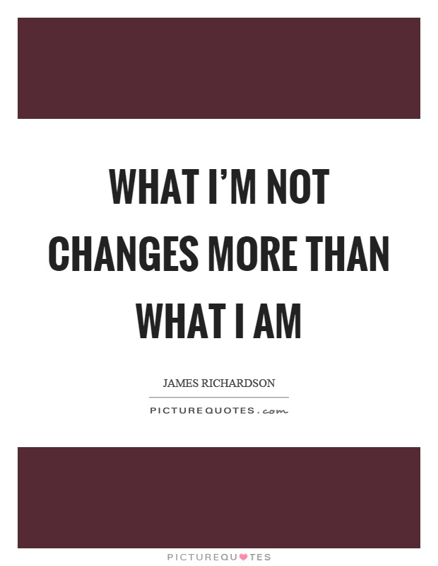 What I'm not changes more than what I am Picture Quote #1