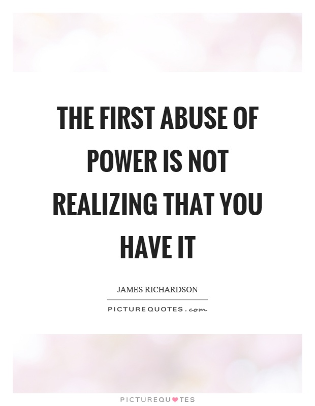 The first abuse of power is not realizing that you have it Picture Quote #1