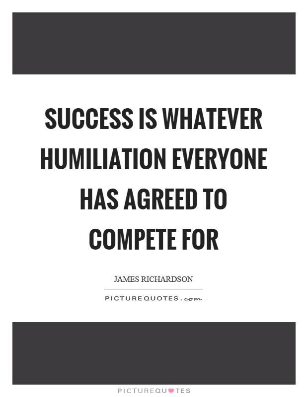 Success is whatever humiliation everyone has agreed to compete for Picture Quote #1