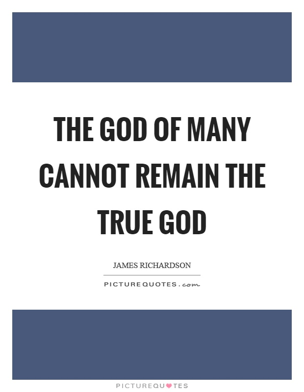 The God of many cannot remain the true god Picture Quote #1