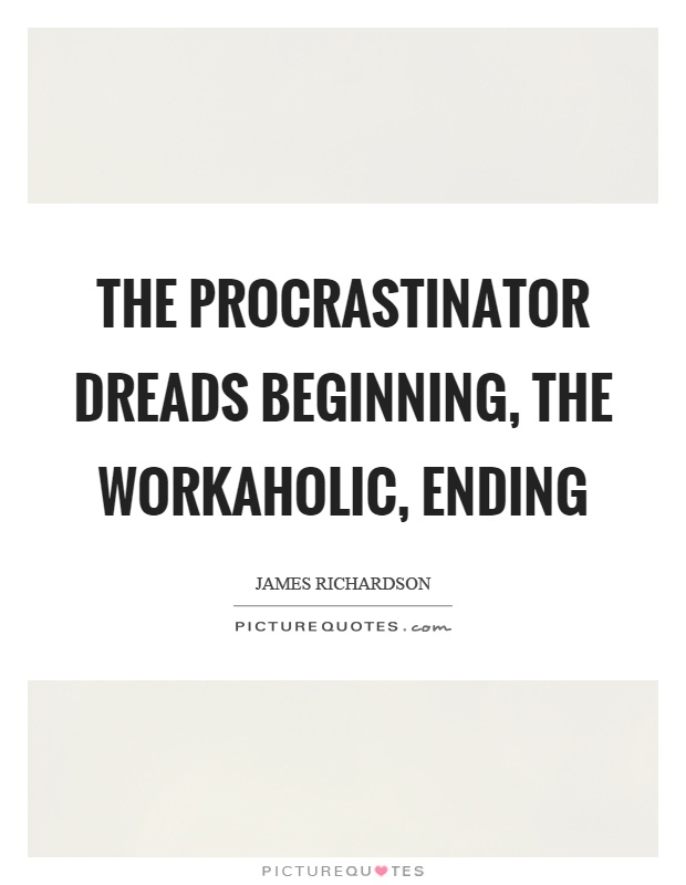 The procrastinator dreads beginning, the workaholic, ending Picture Quote #1