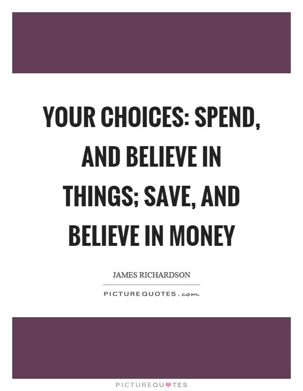 Your choices: spend, and believe in things; save, and believe in money Picture Quote #1