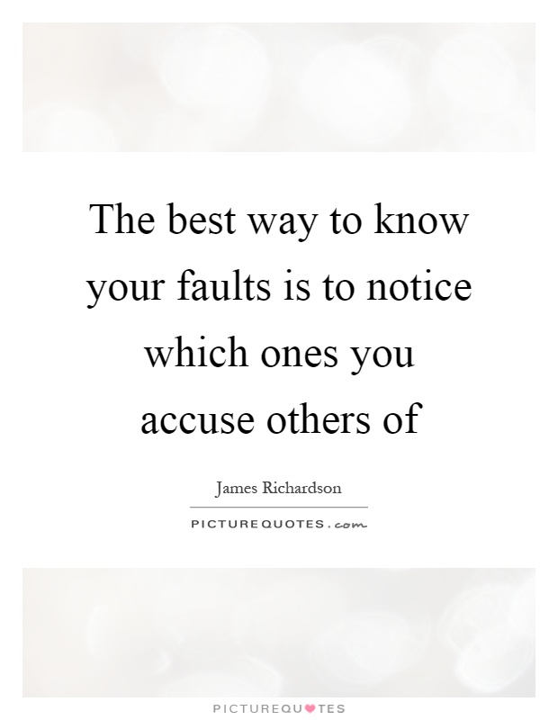 The best way to know your faults is to notice which ones you accuse others of Picture Quote #1