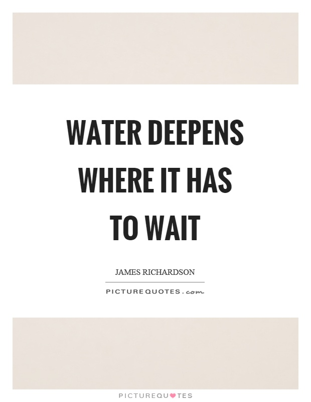 Water deepens where it has to wait Picture Quote #1