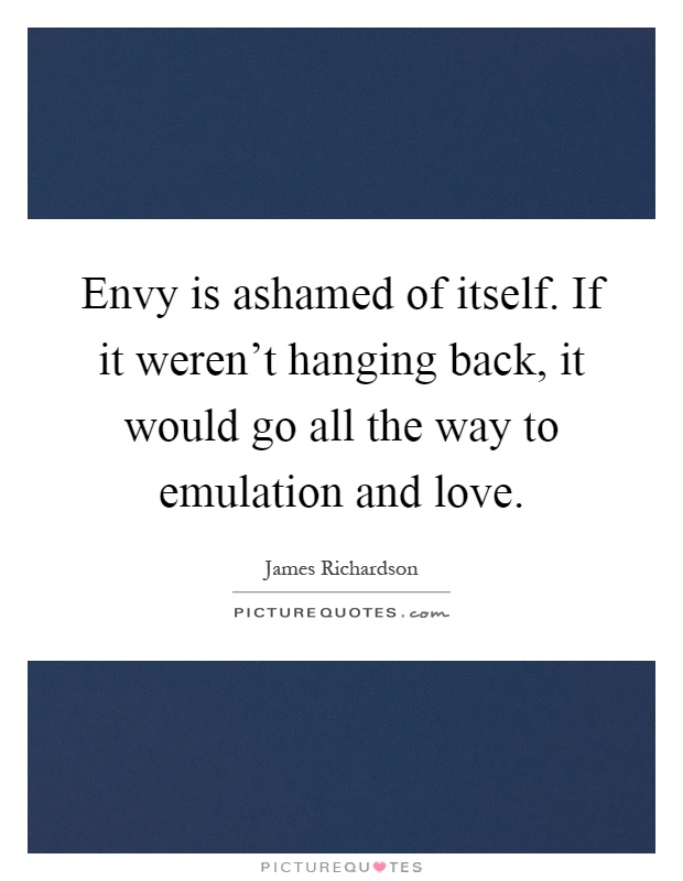Envy is ashamed of itself. If it weren't hanging back, it would go all the way to emulation and love Picture Quote #1
