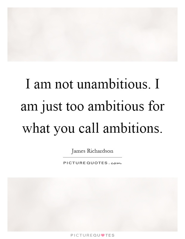 I am not unambitious. I am just too ambitious for what you call ambitions Picture Quote #1
