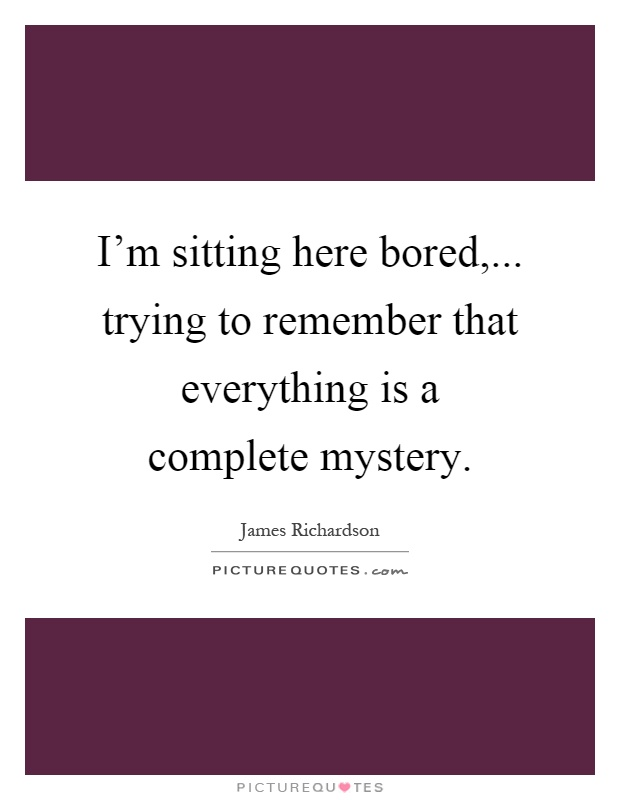 I'm sitting here bored,... trying to remember that everything is a complete mystery Picture Quote #1
