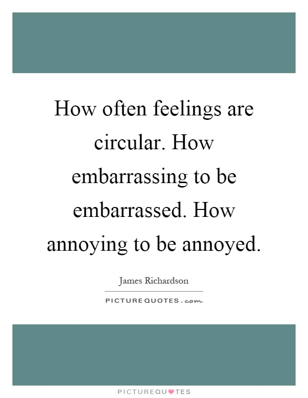 How often feelings are circular. How embarrassing to be embarrassed. How annoying to be annoyed Picture Quote #1