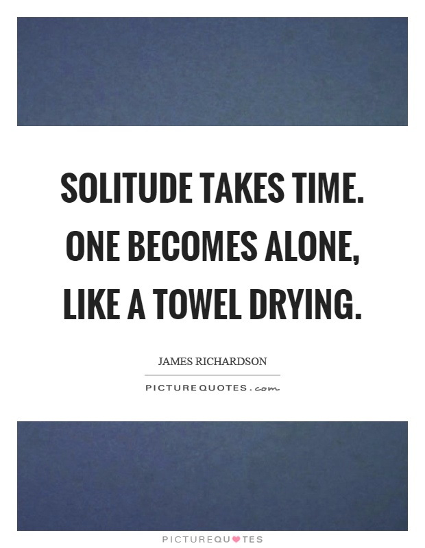Solitude takes time. One becomes alone, like a towel drying Picture Quote #1
