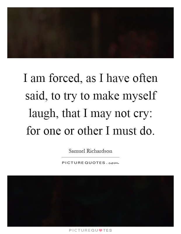 I am forced, as I have often said, to try to make myself laugh, that I may not cry: for one or other I must do Picture Quote #1