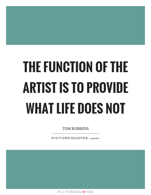 The function of the artist is to provide what life does not Picture Quote #1