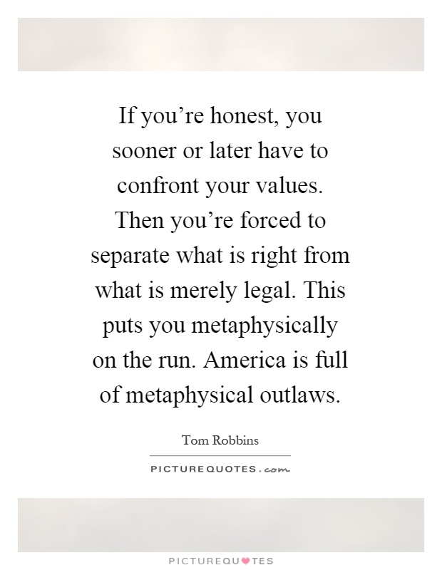 If you're honest, you sooner or later have to confront your values. Then you're forced to separate what is right from what is merely legal. This puts you metaphysically on the run. America is full of metaphysical outlaws Picture Quote #1