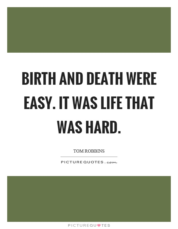 Birth and death were easy. It was life that was hard Picture Quote #1