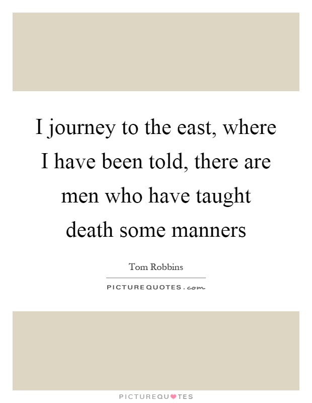 I journey to the east, where I have been told, there are men who have taught death some manners Picture Quote #1
