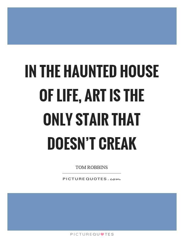 In the haunted house of life, art is the only stair that doesn't creak Picture Quote #1