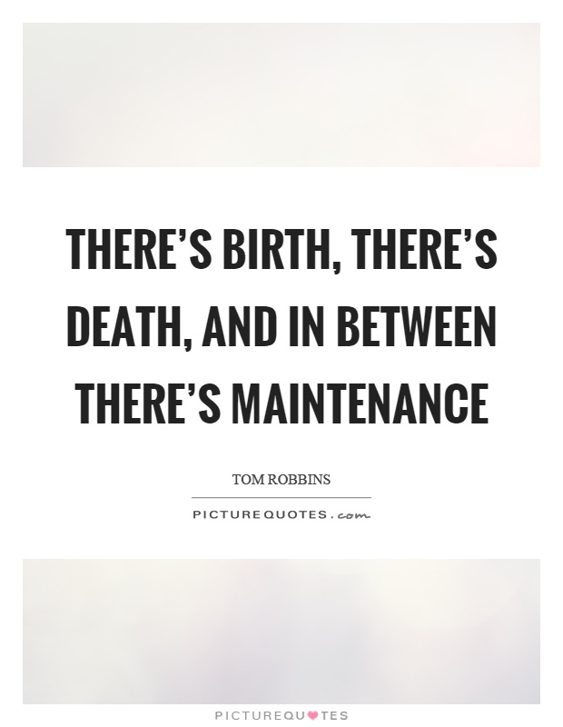 There's birth, there's death, and in between there's maintenance Picture Quote #1