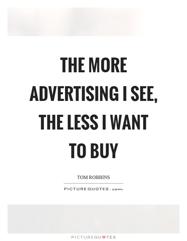 The more advertising I see, the less I want to buy Picture Quote #1