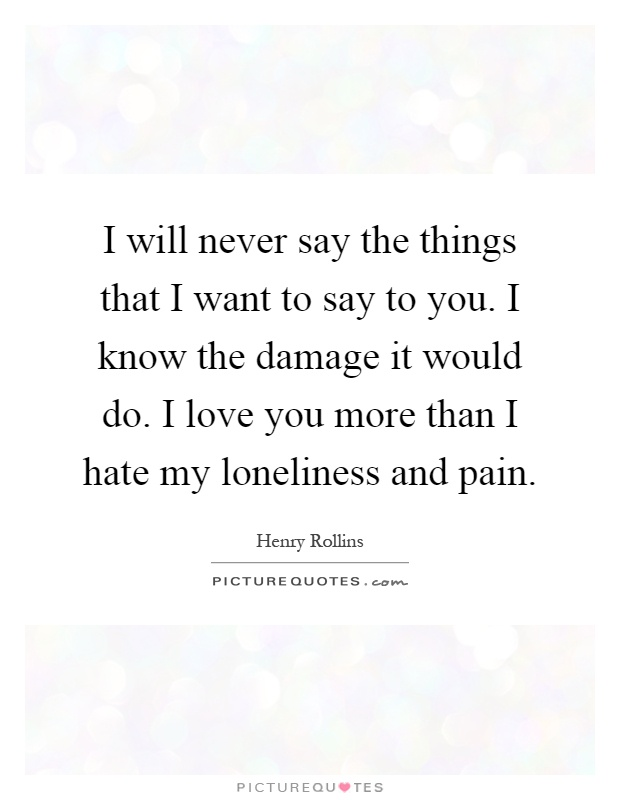 I will never say the things that I want to say to you. I know the damage it would do. I love you more than I hate my loneliness and pain Picture Quote #1