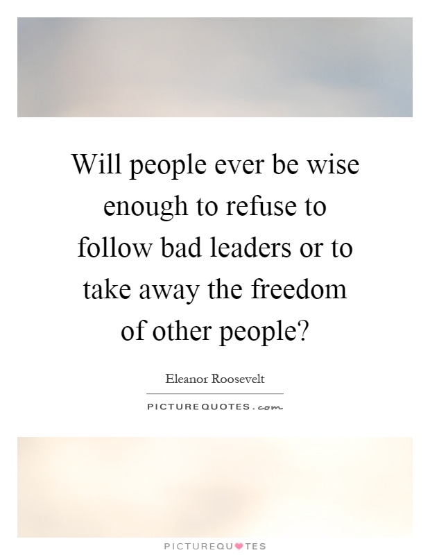 Will people ever be wise enough to refuse to follow bad leaders or to take away the freedom of other people? Picture Quote #1