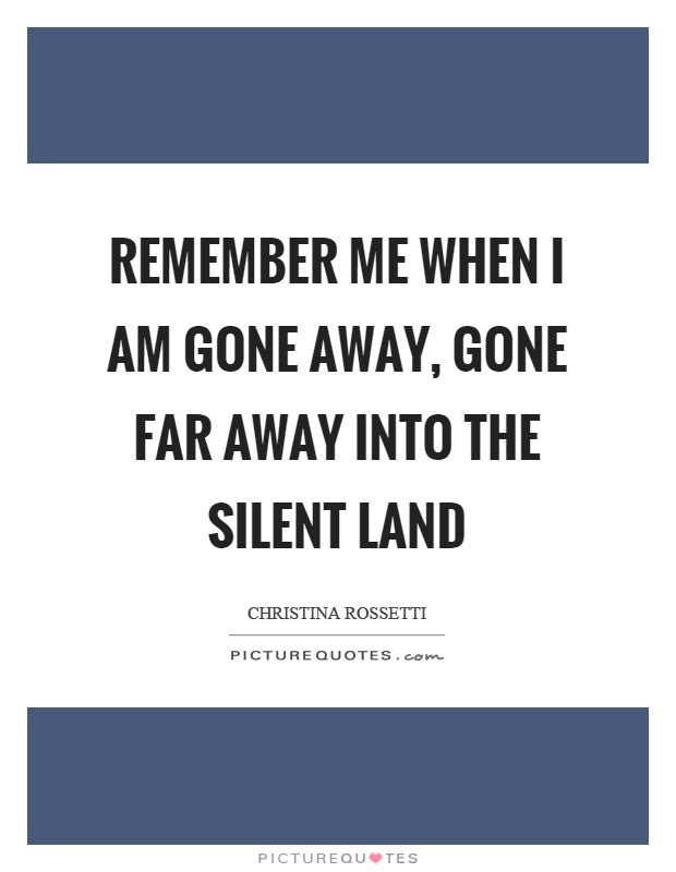 Remember me when I am gone away, gone far away into the silent land Picture Quote #1