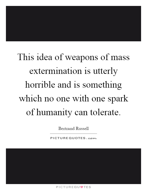 This idea of weapons of mass extermination is utterly horrible and is something which no one with one spark of humanity can tolerate Picture Quote #1