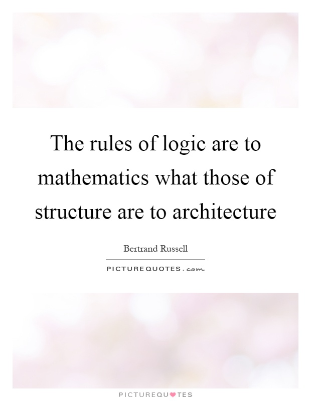 The rules of logic are to mathematics what those of structure are to architecture Picture Quote #1