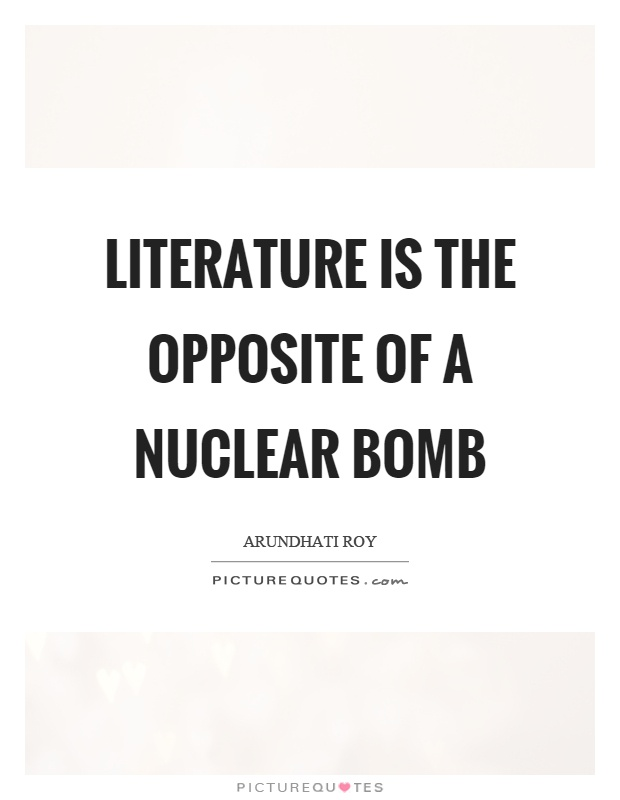 Literature is the opposite of a nuclear bomb Picture Quote #1