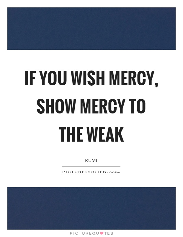 If you wish mercy, show mercy to the weak Picture Quote #1