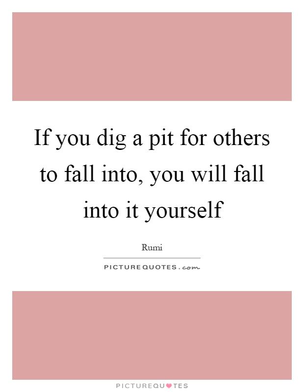 If You Dig A Pit For Others To Fall Into You Will Fall
