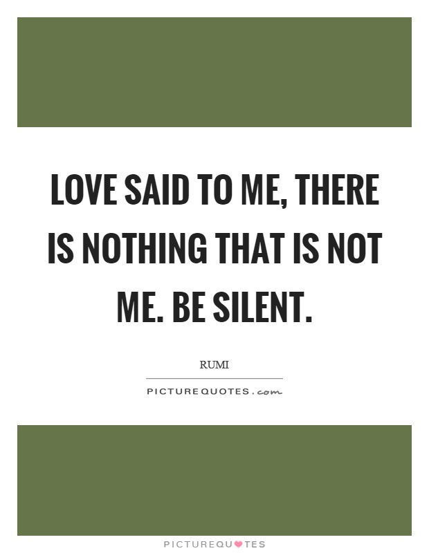 Love said to me, there is nothing that is not me. Be silent Picture Quote #1