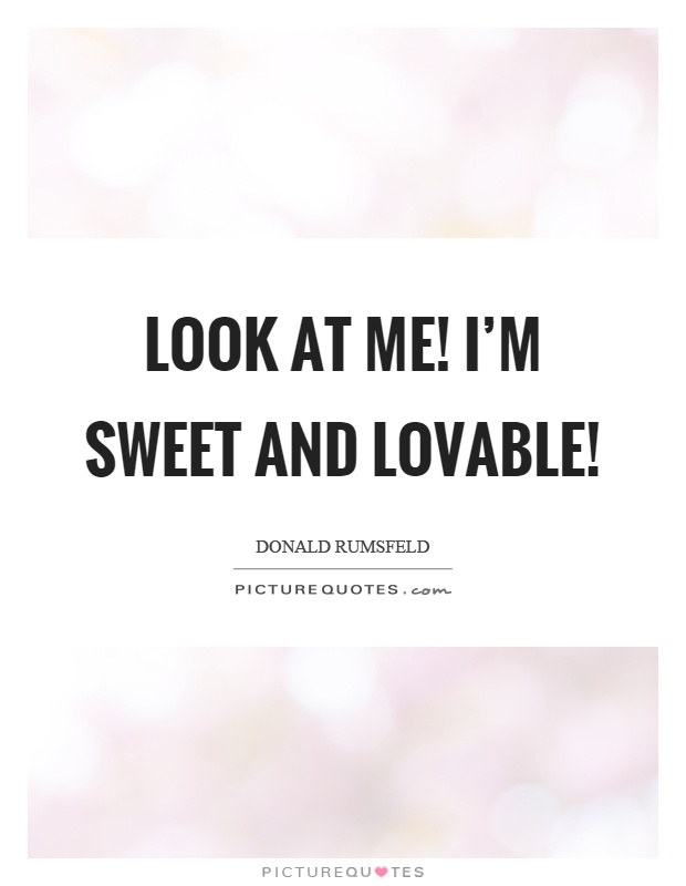 Look at me! I'm sweet and lovable! Picture Quote #1