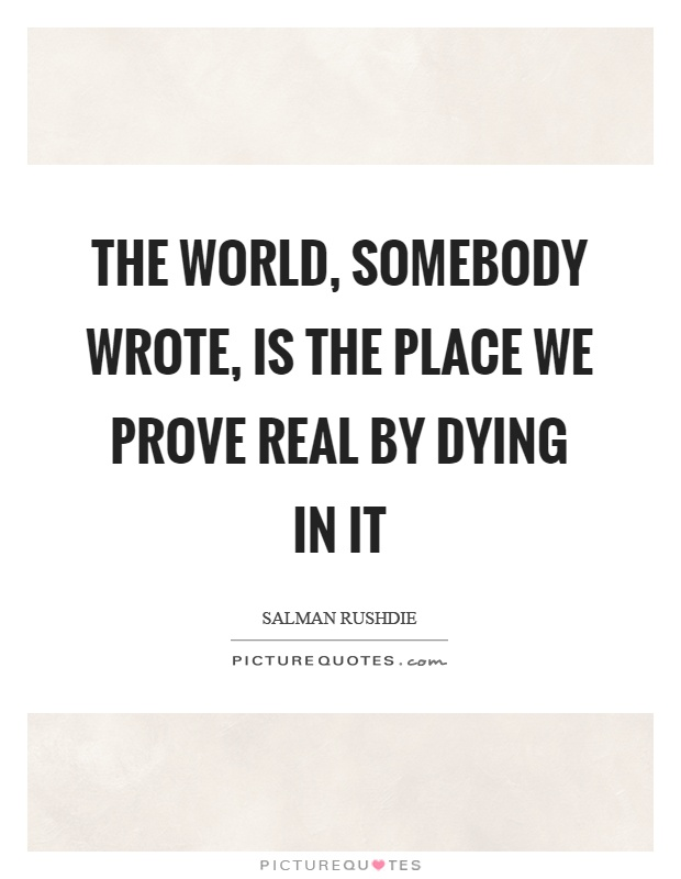 The world, somebody wrote, is the place we prove real by dying in it Picture Quote #1