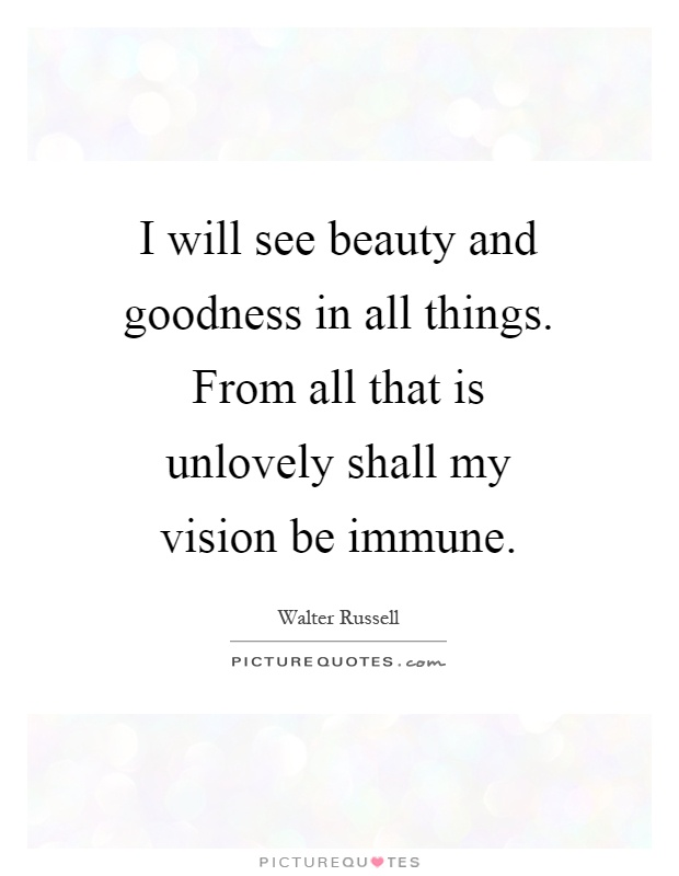 I will see beauty and goodness in all things. From all that is unlovely shall my vision be immune Picture Quote #1