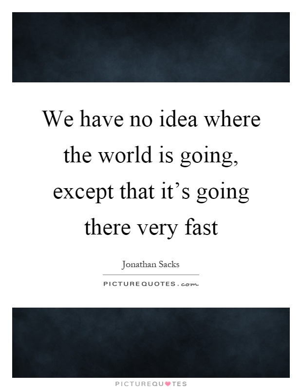 We have no idea where the world is going, except that it's going there very fast Picture Quote #1