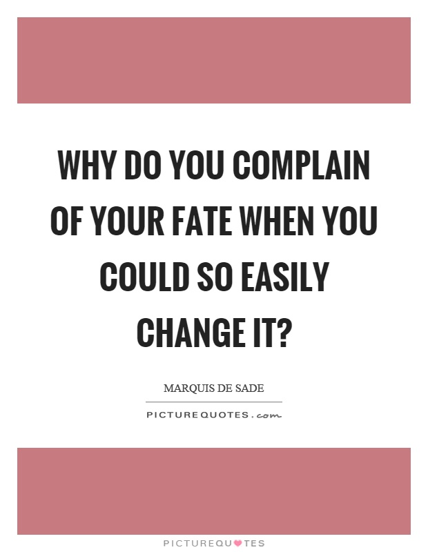 Why do you complain of your fate when you could so easily change it? Picture Quote #1