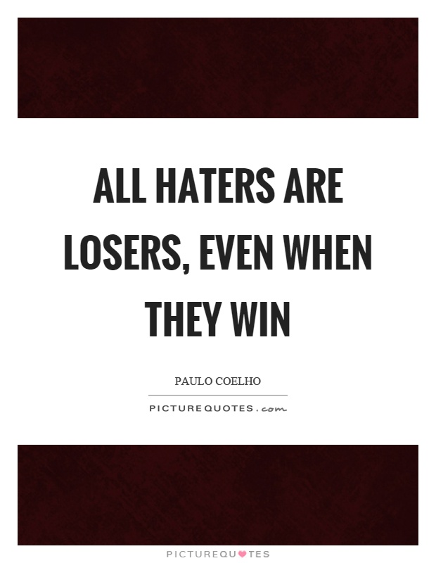All haters are losers, even when they win Picture Quote #1