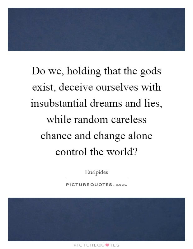 Do we, holding that the gods exist, deceive ourselves with insubstantial dreams and lies, while random careless chance and change alone control the world? Picture Quote #1