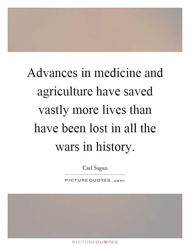 Advances in medicine and agriculture have saved vastly more lives than have been lost in all the wars in history Picture Quote #1