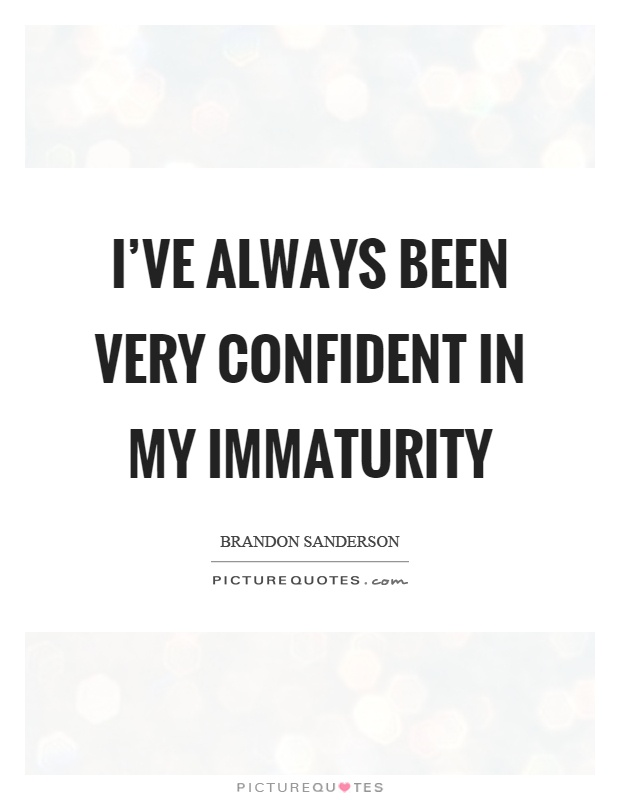 I\'ve always been very confident in my immaturity | Picture ...
