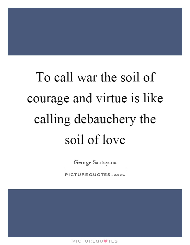To call war the soil of courage and virtue is like calling debauchery the soil of love Picture Quote #1