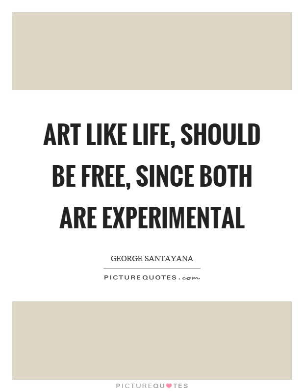 Art like life, should be free, since both are experimental Picture Quote #1