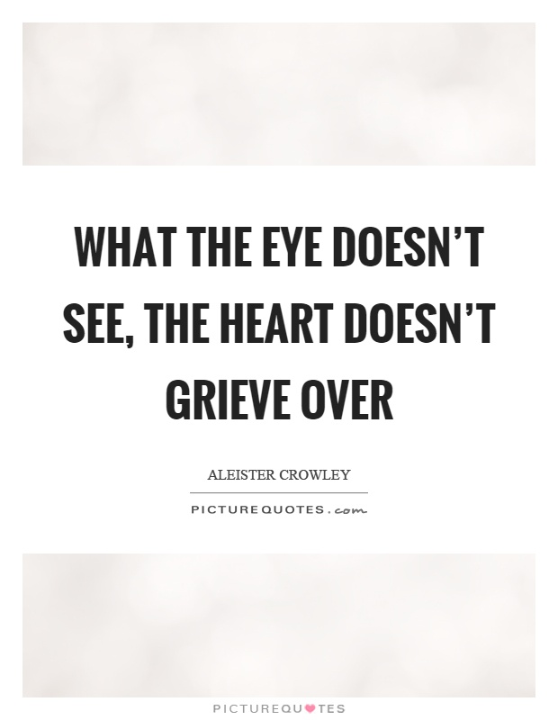 What the eye doesn't see, the heart doesn't grieve over Picture Quote #1