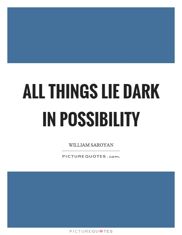 All things lie dark in possibility Picture Quote #1